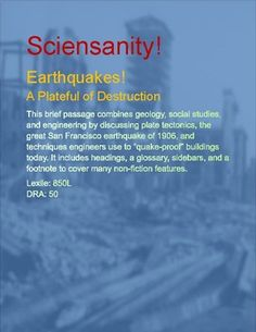 This brief passage combines geology, social studies, and engineering by discussing plate tectonics, the great San Francisco earthquake of 1906, and techniques engineers use to quake-proof buildings today. It includes headings, a glossary, sidebars, and a footnote to cover many non-fiction features.Sciensanity passages and study readers are the perfect way to combine language arts and science in your classroom or homeschool--sometimes with a dash of social studies to liven things up!Lexile…