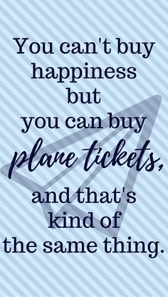 "The World's Very Best Travel Quotes: ""You can't buy happiness but you can buy plane tickets, and that's kind of the same thing."" -Unknown"