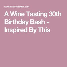 A Wine Tasting 30th Birthday Bash - Inspired By This