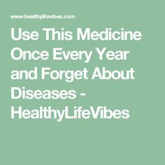 Use This Medicine Once Every Year and Forget About Diseases - HealthyLifeVibes