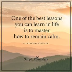 Learn how to remain calm One of the best lessons you can learn in life is to master how to remain calm. — Catherine Pulsifer