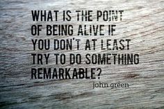 what is the point of being alive if you don't at least try to do something remarkable?