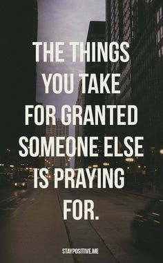 The things that you take for granted someone else is praying for.
