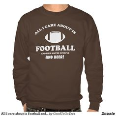 All I care about is Football and Beer Pullover Sweatshirt