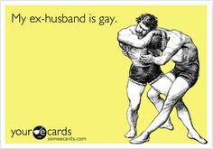 Its funny cause its true! My ex-husband is gay.