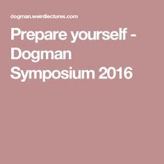 Prepare yourself - Dogman Symposium 2016