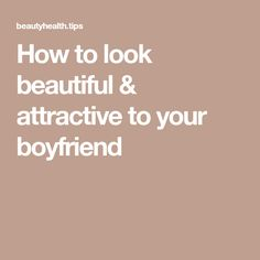 How to look beautiful & attractive to your boyfriend