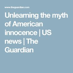 Unlearning the myth of American innocence | US news | The Guardian
