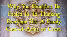 Why You Shouldn't Be Fooled In To Thinking Everyone Has A Family Coat-of-Arms or Crest.