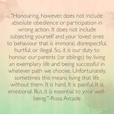 Honouring does not include absolute obedience or participation in wrong action. It is our duty to live an exemplary life and be successful in whatever path we choose. Unfortunately, sometimes this means living that life without our parents, siblings or partners.. but it is essential to your well being ☼
