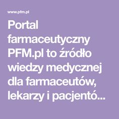 Portal farmaceutyczny PFM.pl to źródło wiedzy medycznej dla farmaceutów, lekarzy i pacjentów. Znajdziesz u nas ogłoszenia i oferty pracy dla farmaceutów. Portal, Health, Health Care, Salud