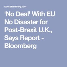 'No Deal' With EU No Disaster for Post-Brexit U.K., Says Report - Bloomberg