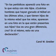 Fuente de la cita Claudia Dreifus, On Winning a Nobel Prize in Science, The New York Times, 12 octubre 2009 Para saber más Carolyn Widney Greider, bioquímica, Mujeres con ciencia, Efemérides, 15 abril 2015