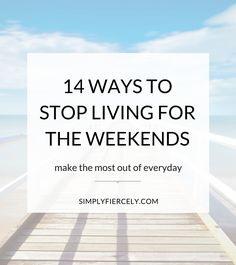 How to stop living for the weekends - practical tips to stop waiting and start living.