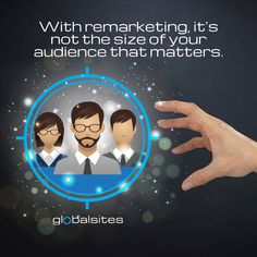 It's not the size of your audience that matters, it's how you use it.  With remarketing, you can have a smaller, more motivated audience and increase your sales and your profits.   Without remarketing, you could be throwing your money into cyberspace with no real direction.   Let the remarketing experts at Globalsites steer you in the right direction.  www.globalsites.net