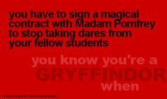 you know you're a Gryffindor when... you have to sign a magical contract with Madam Pomfrey to stop taking dares from your fellow students