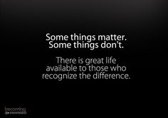 Some things matter. Some things don't. There is great life available to those who recognise the difference.