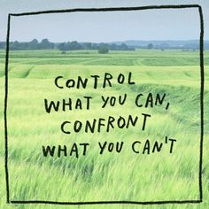 Control what you can, confront what you can't. ~Sayings #control #confront #action #quotes