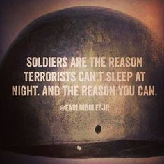 soldiers are the reason terrorists can't sleep at night and the reason you can