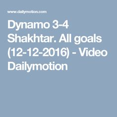 Dynamo 3-4 Shakhtar. All goals (12-12-2016) - Video Dailymotion