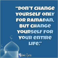 ".""Don't change yourself only for Ramadan, but change yourself for your entire life."""