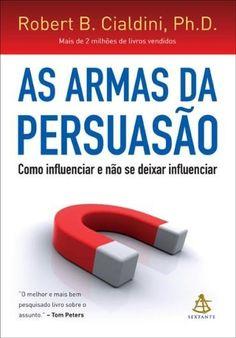 As Armas da Persuasão - Como Influenciar e Não Se Deixar Influenciar