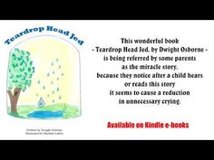 Teardrop Head Jed    by Dwight Osborne    This book takes children on a journey through the eyes of Teardrop Head Jed, who helps them understand that while crying is nothing to feel guilty about, sometimes there are other solutions to a problem besides crying. Teardrop Head Jed doesn't like unnecessary crying because it makes him have to go away.