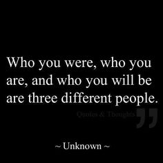 Who you were, who you are and who you will be are 3 different people. I love this...getting better with age.
