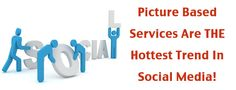 Picture Based Services Are The Hotest Trend In Social Media!