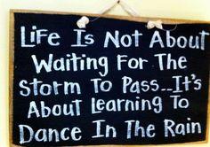 life is not about waiting for the storm to pass - it is about learning how to dance in the rain