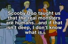 The lesson we learn watching Scooby Doo.