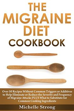 The Migraine Diet Cookbook: Over 50 Recipes Without Common Triggers or Additives to Help Eliminate or Reduce the Severity and Frequency of Migraine Attacks PLUS Common Ingredient Substitutes by [Strong, Michelle]