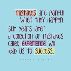 Mistakes are painful when they happen, but years later a collection of mistakes called experience will lead us to success.
