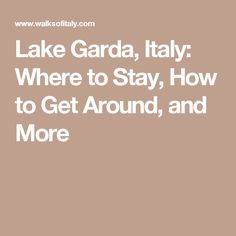 Lake Garda, Italy: Where to Stay, How to Get Around, and More