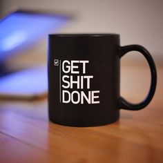 Fancy - Get Shit Done…on a mug.  Instant morning motivator.