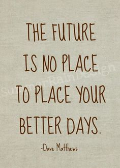 """The future is no place to place your better days. Truth! """"Cry Freedom"""" Dave Matthews Band"""