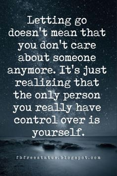 life quotes about moving on, Letting go doesn't mean that you don't care about someone anymore. It's just realizing that the only person you really have control over is yourself.