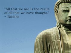 All that we are is the result of all that we have thought. - Buddha