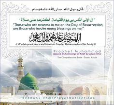 "قال رسول الله - صلى الله عليه وسلم - "" إِنَّ أَوْلَى اَلنَّاسِ بِي يَوْمَ اَلْقِيَامَةِ, أَكْثَرُهُمْ عَلَيَّ صَلَاةً ""  اللهم صلى وسلم على محمد وعلى آل محمد  Messenger of Allah prophet Muhammad (peace and blessings of Allah be upon him) Said : Those who are nearest to me on the Day of Resurrection  are those who invoke many blessings on me.  (( O' Allah grant peace and honor on Prophet Muhammad and his family. ))  The Comprehensive Book - Grade: Hasan (حسن لغيره - الالباني في صحيح الترغيب)"
