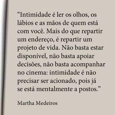 """""""Intimidade é ler os olhos, os lábios e as mãos de quem está com você. Mais do que repartir um edereço, é repartir um projeto de vida. Não basta estar disponivel, não basta apoiar decisões, não basta acompanhar no cinema: intimidade é não precisar ser acionado, pois já se está mentalmente a postos."""" - Martha Medeiros"""