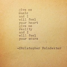"""Give me music and I will feel your heart. Give me reality and I will feel your scars."" - The Blooming of Madness poem #73 written by Christopher Poindexter."