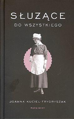 Służące do wszystkiego - Joanna Kugiel-Frydryszak  Przejmujące losy 'białych niewolnic', kobiet z najniższego szczebla hierarchii służby domowej. Tych, których w przedwojennej Polsce było najwięcej. Le Book, Poland, Hand Lettering, Diy And Crafts, Spirit, Reading, Music, Quotes, Books
