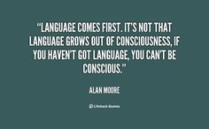 Language comes first. It's not that language grows out of consciousness, if you haven't got language, you can't be conscious. - Alan Moore at Lifehack QuotesAlan Moore at http://quotes.lifehack.org/by-author/alan-moore/