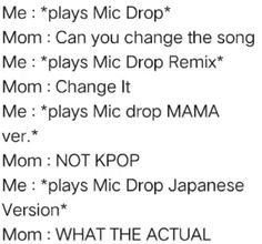 lol my mom doesn't like MIC drop specifically but she likes Bangtan XD