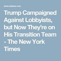 Trump Campaigned Against Lobbyists, but Now They're on His Transition Team - The New York Times