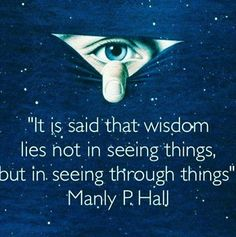 It is said that wisdom lies not in seeing things, but in seeing through things.. - Manly P. Hall