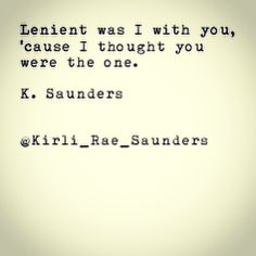 Lenient was I with you, 'cause I thought you were the one - K. Saunders #heartbreaker #love #poetry #typewriterseries