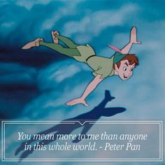 You mean more to me than anyone in this whole  world. ~ Peter Pan