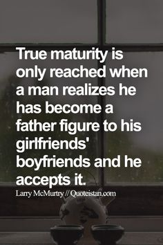 True maturity is only reached when a man realizes he has become a father figure to his girlfriends' boyfriends and he accepts it. Maturity Quotes, Becoming A Father, Father Figure, Motivation, Boyfriends, Life Lessons, Quote Of The Day, Girlfriends, Fitness