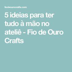 5 ideias para ter tudo à mão no ateliê - Fio de Ouro Crafts